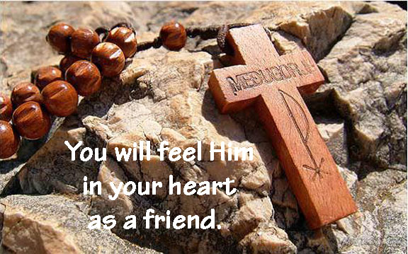 You will feel Him in your heart as a friend.